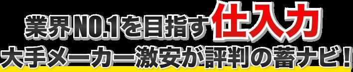 業界NO.1を目指す仕入力 ・大手メーカー激安が評判の蓄ナビ!